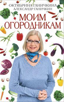 Ганичкина О.А., Ганичкин А.В. - Моим огородникам. 7-е изд. доп. и перераб. обложка книги