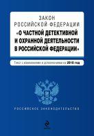 """Закон РФ """"О частной детективной и охранной деятельности в РФ"""": текст с изм. и доп. на 2010 г."""