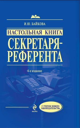 Настольная книга секретаря-референта. 4-е изд., перераб. и доп. Байкова И.Ю.