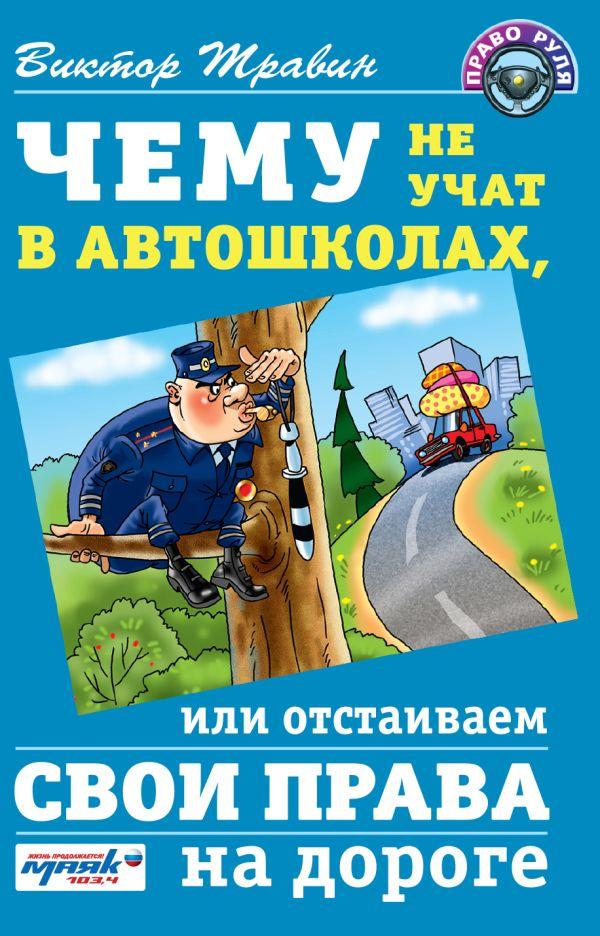 Чему не учат в автошколах, или отстаиваем свои права на дороге Травин В.Н.