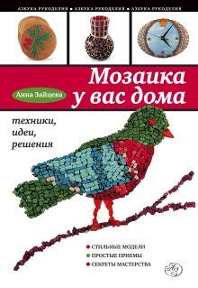 Зайцева А. - Мозаика у вас дома: техники, идеи, решения обложка книги