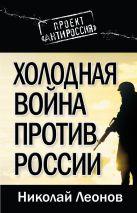 Леонов Н.С. - Холодная война против России' обложка книги