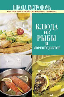 - Школа Гастронома. Блюда из рыбы и морепродуктов обложка книги