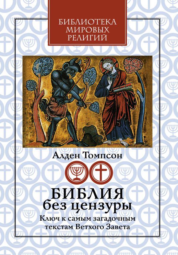 Библия без цензуры: Ключ к самым загадочным текстам Ветхого Завета Томпсон А.