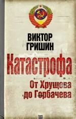 Гришин В.В. - Катастрофа. От Хрущева до Горбачева обложка книги