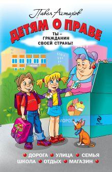 Астахов П.А. - Детям о праве: Дорога. Улица. Семья. Школа. Отдых. Магазин обложка книги