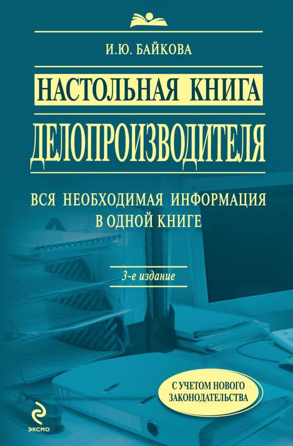 Настольная книга делопроизводителя. 3-е изд., перераб. и доп. Байкова И.Ю.