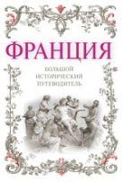 Франция: большой исторический путеводитель. 2-е изд., испр. и доп.