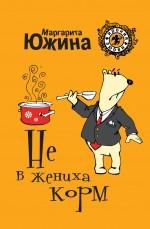 Южина М.Э. - Не в жениха корм: роман обложка книги