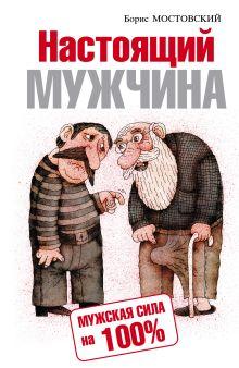 Мостовский Б.В. - Настоящий мужчина. Мужская сила на 100% обложка книги