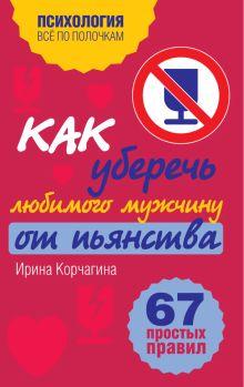 Корчагина И.Л. - Как уберечь любимого мужчину от пьянства. 67 простых правил обложка книги