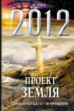 2012: Проект Земля: тайна будущего - в прошлом Зуев Я.В.