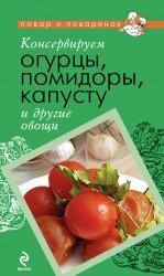 - Консервируем огурцы, помидоры, капусту и другие овощи обложка книги
