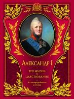 Шильдер Н.К. - Александр I. Его жизнь и царствование: иллюстрированная история обложка книги
