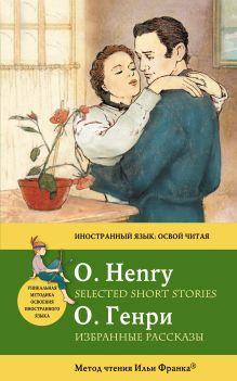 Генри О. - Избранные рассказы = Selected Short Stories: метод чтения Ильи Франка обложка книги