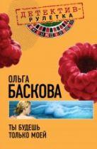 Баскова О. - Ты будешь только моей: повесть' обложка книги