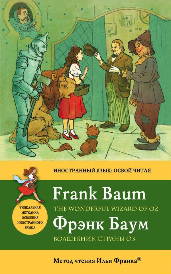 Волшебник Страны Оз = The Wonderful Wizard of Oz: метод чтения Ильи Франка Баум Ф.