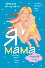 Аптулаева Т.Г. - Я мама первый год. Современно, подробно и понятно о самом важном обложка книги