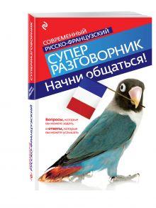 Кобринец О.С. - Начни общаться! Современный русско-французский суперразговорник обложка книги
