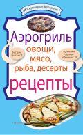 Аэрогриль: Овощи. Мясо. Рыба. Десерты: рецепты от ЭКСМО