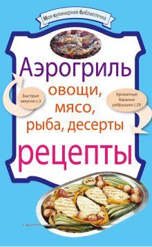 - Аэрогриль: Овощи. Мясо. Рыба. Десерты: рецепты обложка книги