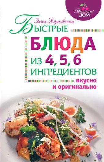 Быстрые блюда из 4, 5, 6 ингредиентов Боровская Э.