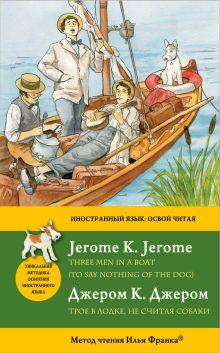 Обложка Трое в лодке, не считая собаки = Three Men in a Boat (To say nothing of the Dog): метод чтения Ильи Франка Джером К. Джером