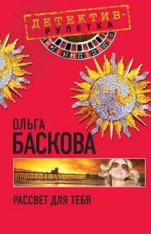 Баскова О. - Рассвет для тебя: повесть обложка книги