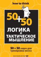 Логика и тактическое мышление. 50+50 задач для тренировки навыков успешного человека
