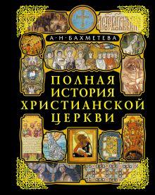 Бахметева А.Н. - Полная история Христианской Церкви. 2-е изд. обложка книги