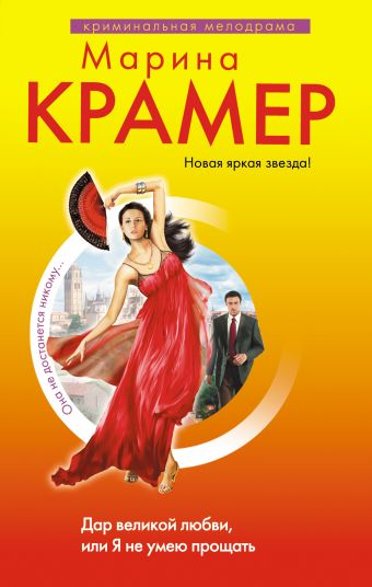 Дар великой любви, или Я не умею прощать: роман Крамер М.
