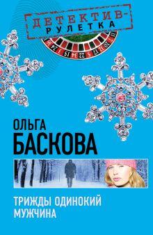 Баскова О. - Трижды одинокий мужчина: повесть обложка книги