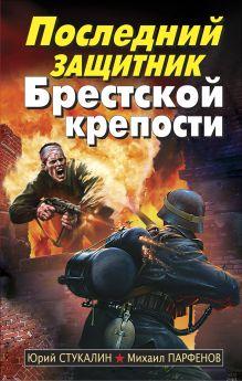 Парфенов М.Ю. - Последний защитник Брестской крепости обложка книги