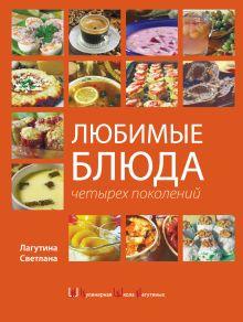 Лагутина С.В. - Любимые блюда четырех поколений. (суперобложка) обложка книги