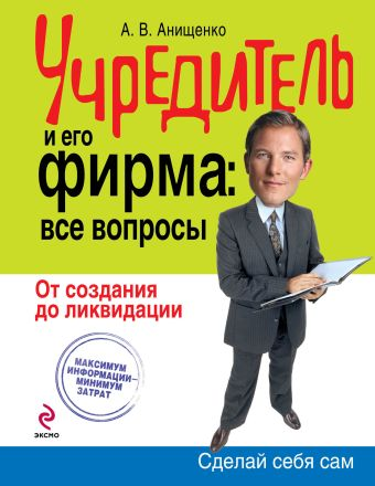Учредитель и его фирма: все вопросы. От создания до ликвидации Анищенко А.В.
