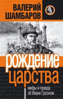 Рождение царства: мифы и правда об Иване Грозном