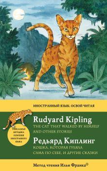 Киплинг Р. - Кошка, которая гуляла сама по себе, и другие сказки = The Cat That Walked by Himself: метод чтения Ильи Франка обложка книги