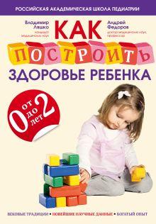 Ляшко В.В., Федоров А.М. - Как построить здоровье ребенка от 0 до 2 лет обложка книги