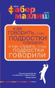 Фабер А., Мазлиш Э. - Как говорить, чтобы подростки слушали, и как слушать, чтобы подростки говорили обложка книги