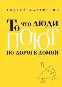 Макаревич А.В. - То что люди поют по дороге домой обложка книги