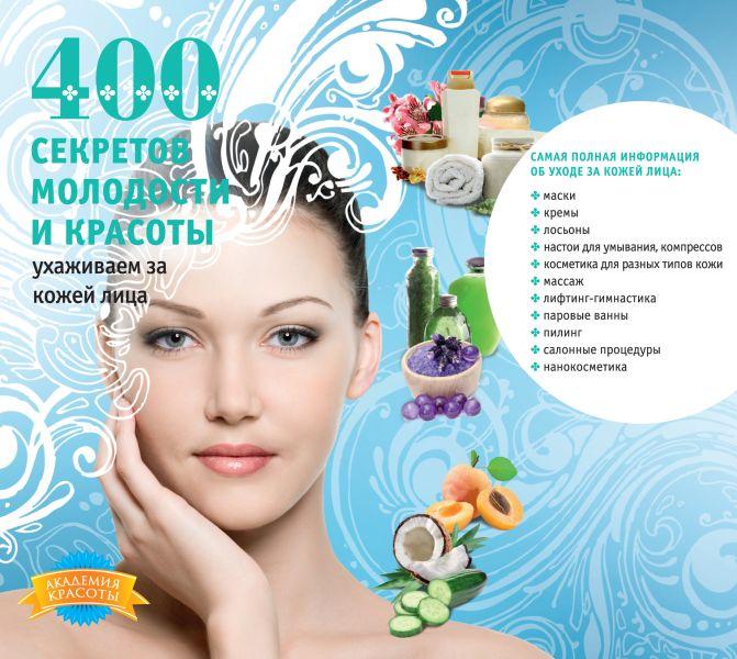 400 секретов молодости и красоты. Ухаживаем за кожей лица