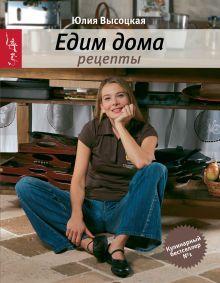 Высоцкая Ю.А. - Едим дома. Рецепты. 3-е изд., доп. обложка книги