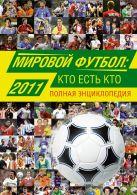 Савин А.В. - Мировой футбол: кто есть кто 2011. Полная энциклопедия' обложка книги