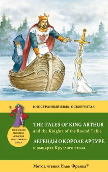 Легенды о короле Артуре и рыцарях Круглого стола = The Tales of King Arthur and the Knights of the Round Table: Метод чтения Ильи Франка