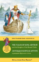 Легенды о короле Артуре и рыцарях Круглого стола = The Tales of King Arthur and the Knights of the Round Table: Метод чтения Ильи Франка
