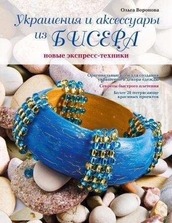 Украшения и аксессуары из бисера: новые экспресс-техники Воронова О.В.