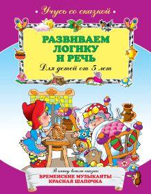 - Развиваем логику и речь: для детей от 5-ти лет обложка книги