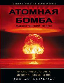 Дельгадо П.Дж. - Атомная бомба. Манхэттенский проект. Начало нового отсчета истории человечества обложка книги