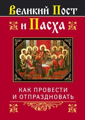 Великий Пост и Пасха: как провести и отпраздновать Глаголева О.В., сост.