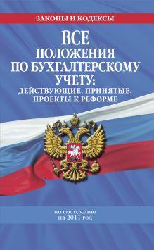 Все положения по бухгалтерскому учету: действующие, принятые, проекты к реформе: по сост. на 2011 г.